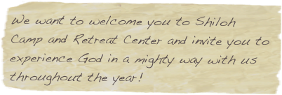 We want to welcome you to Shiloh Camp and Retreat Center and invite you to experience God in a mighty way with us throughout the year!